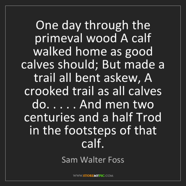 Sam Walter Foss: One day through the primeval wood A calf walked home...