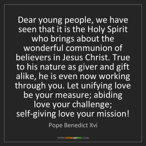 Pope Benedict Xvi: Dear young people, we have seen that it is the Holy Spirit...