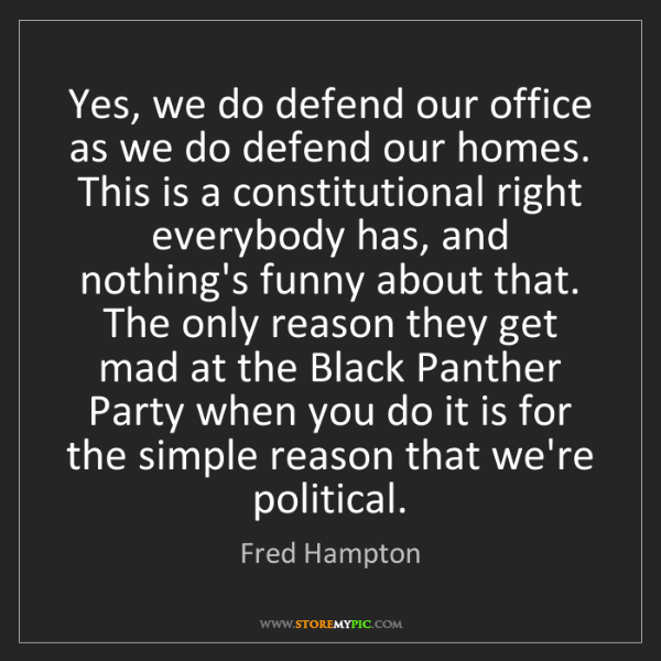 Fred Hampton: Yes, we do defend our office as we do defend our homes....
