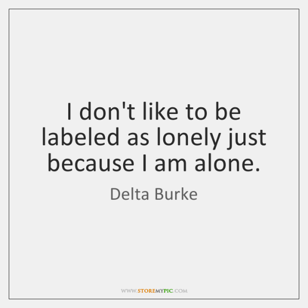 I don't like to be labeled as lonely just because I am ...