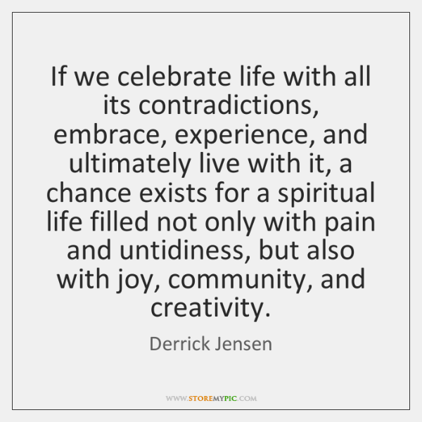 If we celebrate life with all its contradictions, embrace, experience, and ultimately ...