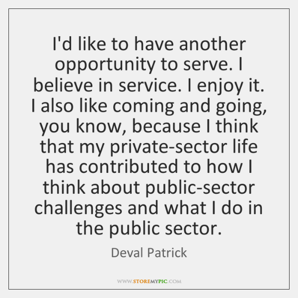 I'd like to have another opportunity to serve. I believe in service. ...