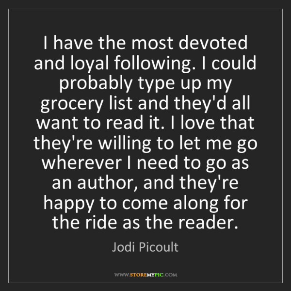 Jodi Picoult: I have the most devoted and loyal following. I could...