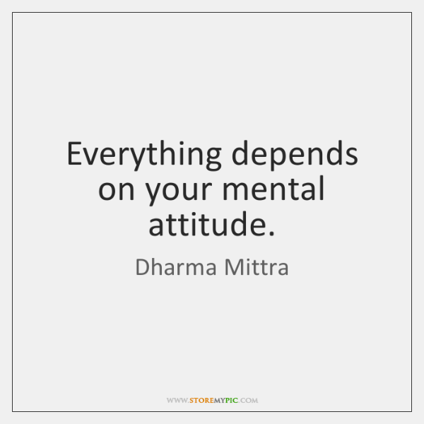 Everything depends on your mental attitude.