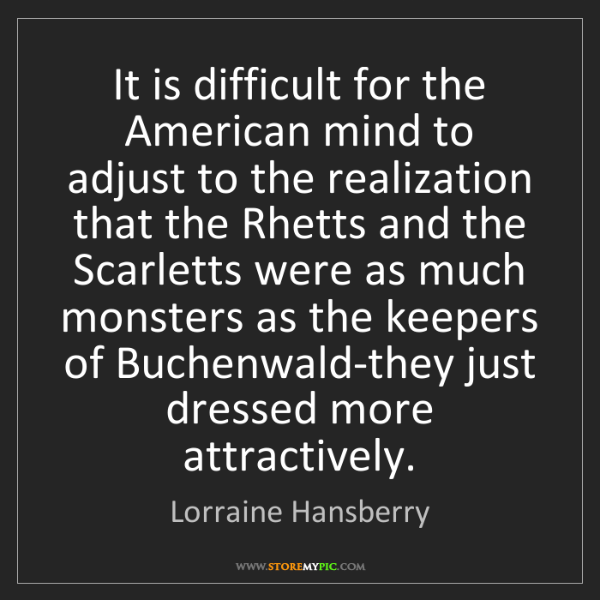 Lorraine Hansberry: It is difficult for the American mind to adjust to the...