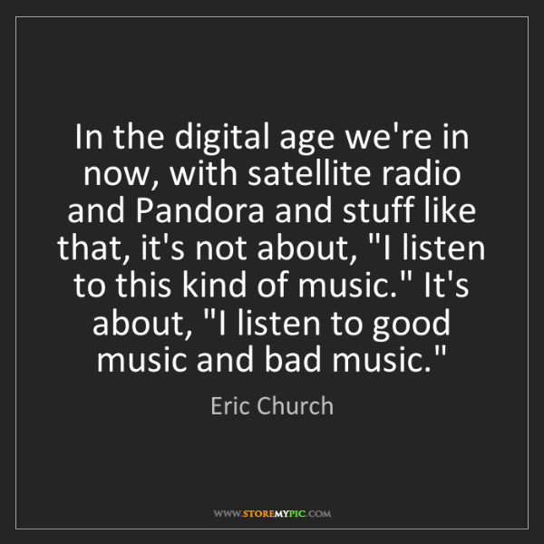 Eric Church: In the digital age we're in now, with satellite radio...