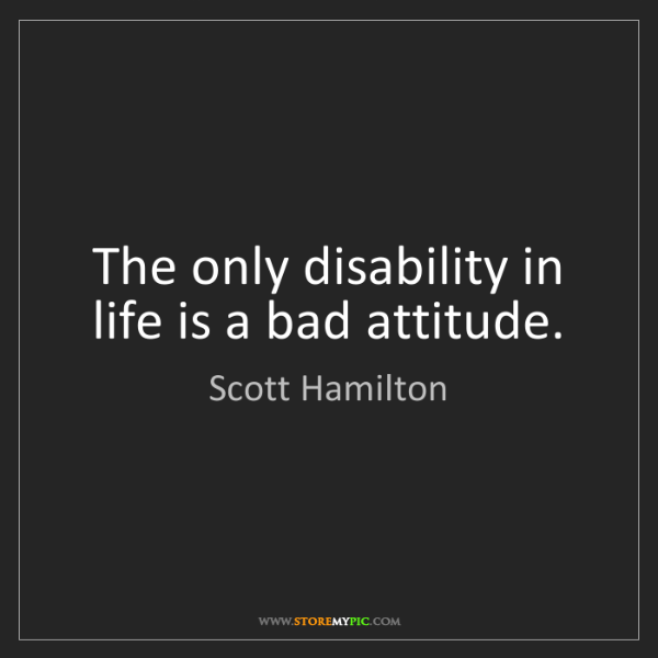 Scott Hamilton: The only disability in life is a bad attitude.
