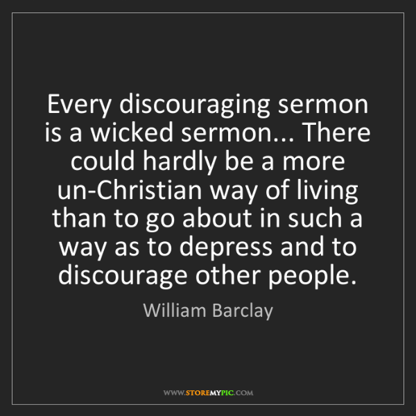 William Barclay: Every discouraging sermon is a wicked sermon... There...