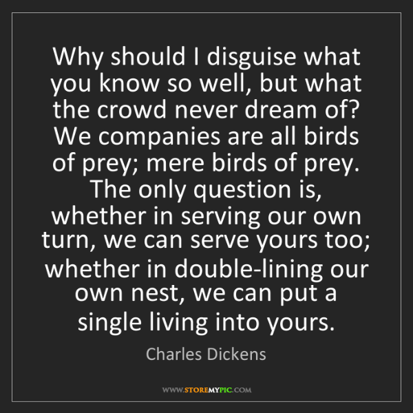 Charles Dickens: Why should I disguise what you know so well, but what...