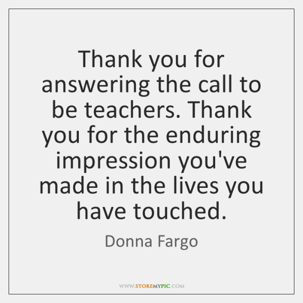 Thank you for answering the call to be teachers. Thank you for ...