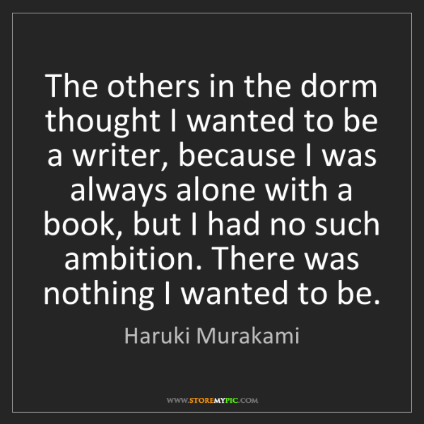 Haruki Murakami: The others in the dorm thought I wanted to be a writer,...