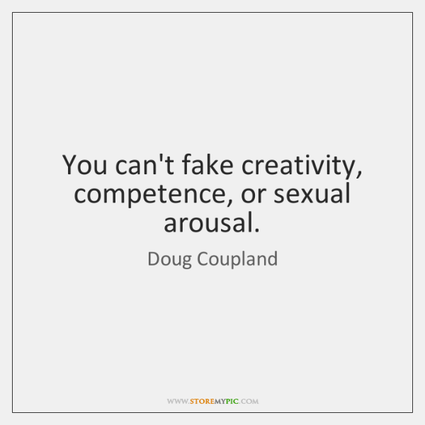 You can't fake creativity, competence, or sexual arousal.