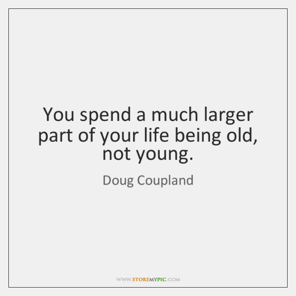 You spend a much larger part of your life being old, not ...