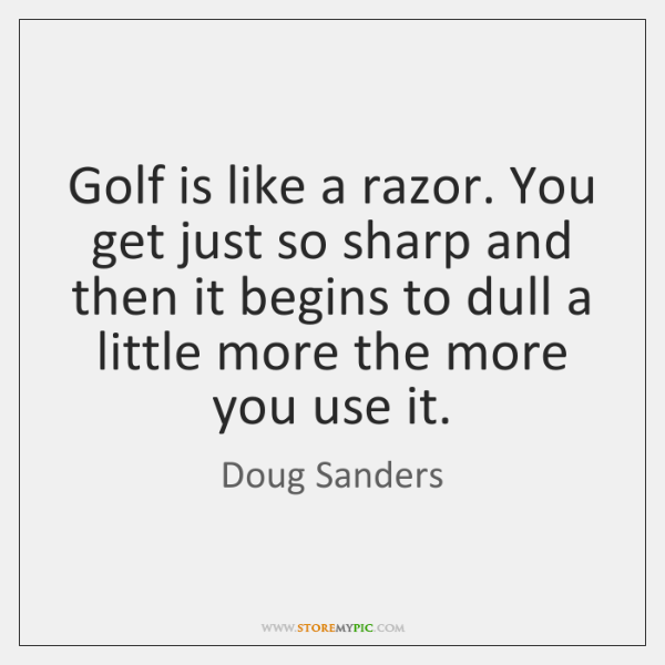 Golf is like a razor. You get just so sharp and then ...