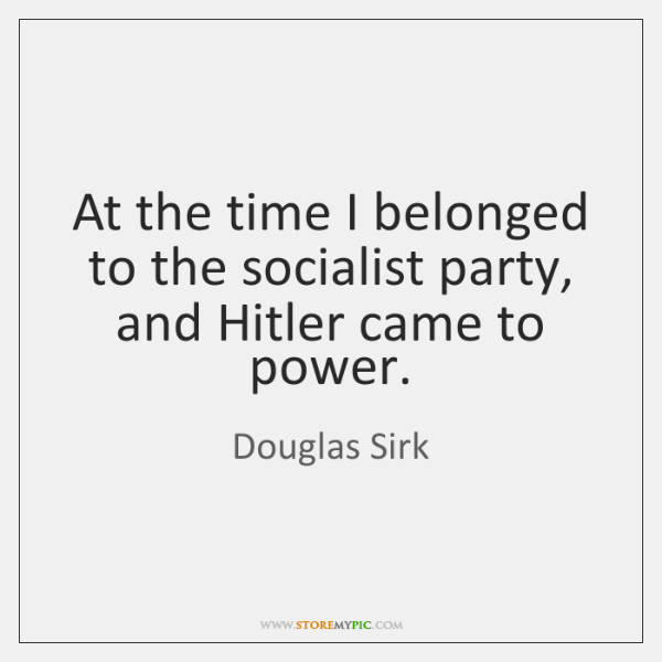 At the time I belonged to the socialist party, and Hitler came ...
