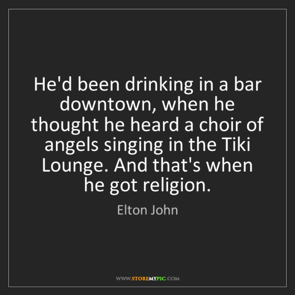 Elton John: He'd been drinking in a bar downtown, when he thought...