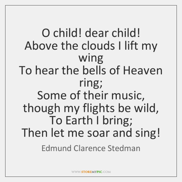 O child! dear child!   Above the clouds I lift my wing   To ...