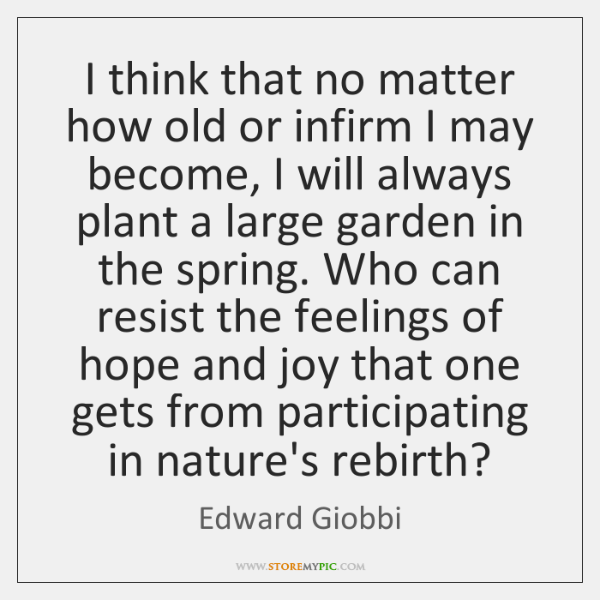 I think that no matter how old or infirm I may become, ...