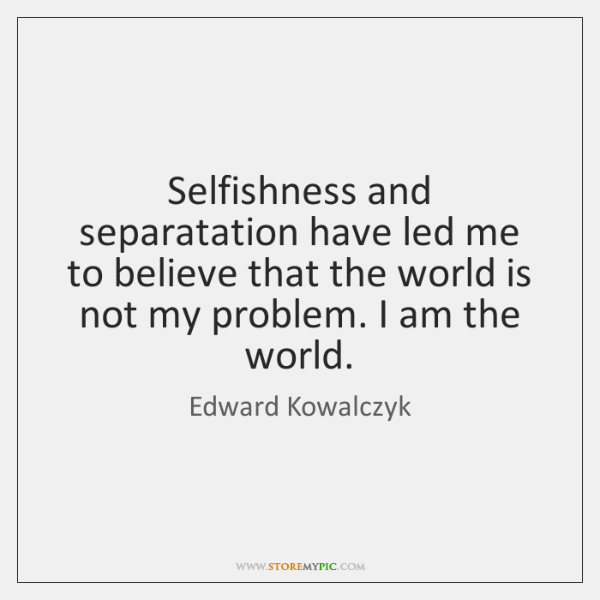 Selfishness and separatation have led me to believe that the world is ...