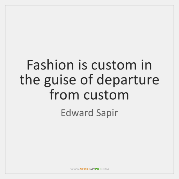 Fashion is custom in the guise of departure from custom