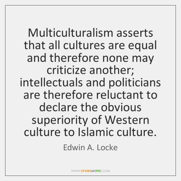 Multiculturalism asserts that all cultures are equal and therefore none may criticize ...