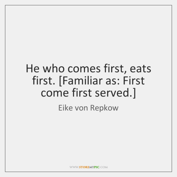 He who comes first, eats first. [Familiar as: First come first served.]