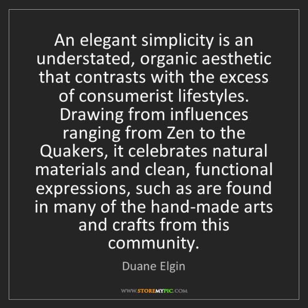Duane Elgin: An elegant simplicity is an understated, organic aesthetic...