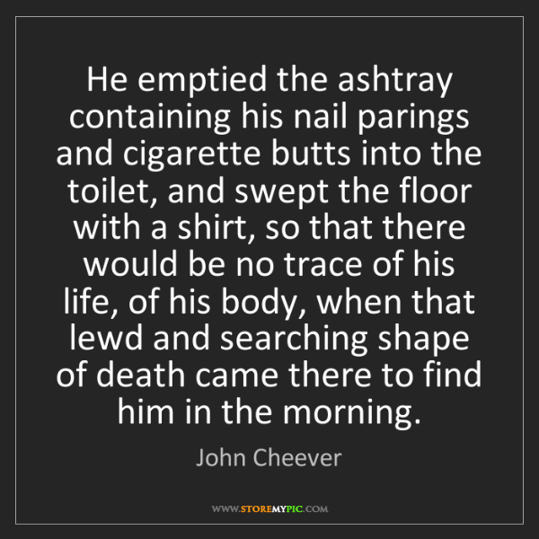 John Cheever: He emptied the ashtray containing his nail parings and...