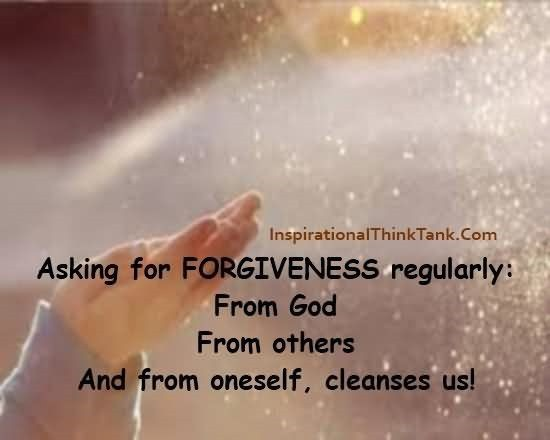 Asking for forgiveness regularly from god from others and from oneself cleanses us