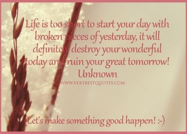 Life is too short to start your day with broken pieces of yesterday it will defini