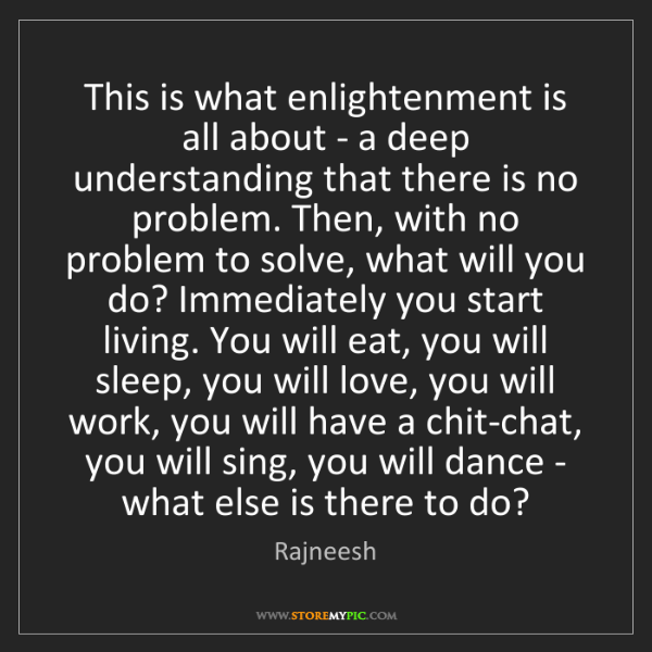 Rajneesh: This is what enlightenment is all about - a deep understanding...