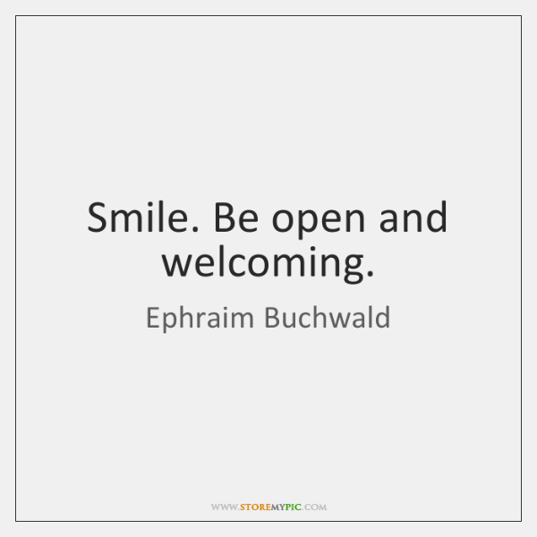 Smile. Be open and welcoming.