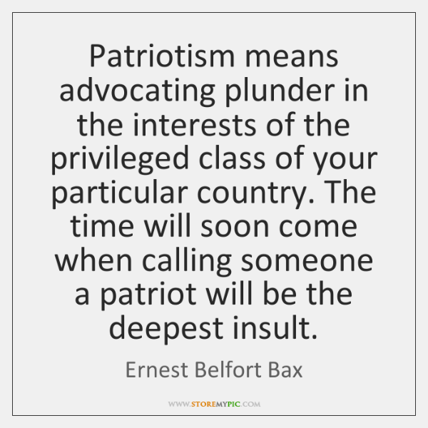 Patriotism means advocating plunder in the interests of the privileged class of ...