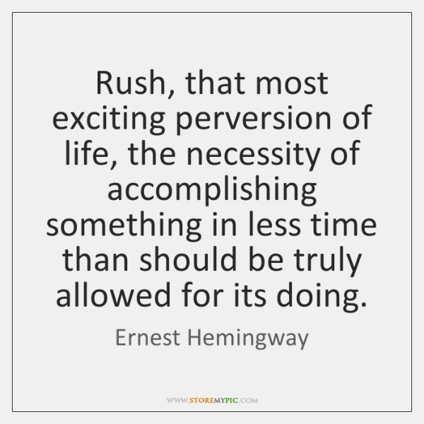 Rush, that most exciting perversion of life, the necessity of accomplishing something ...