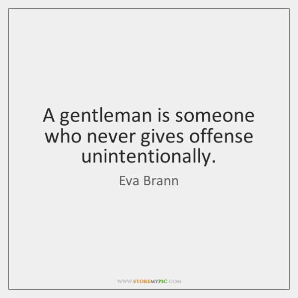 A gentleman is someone who never gives offense unintentionally.