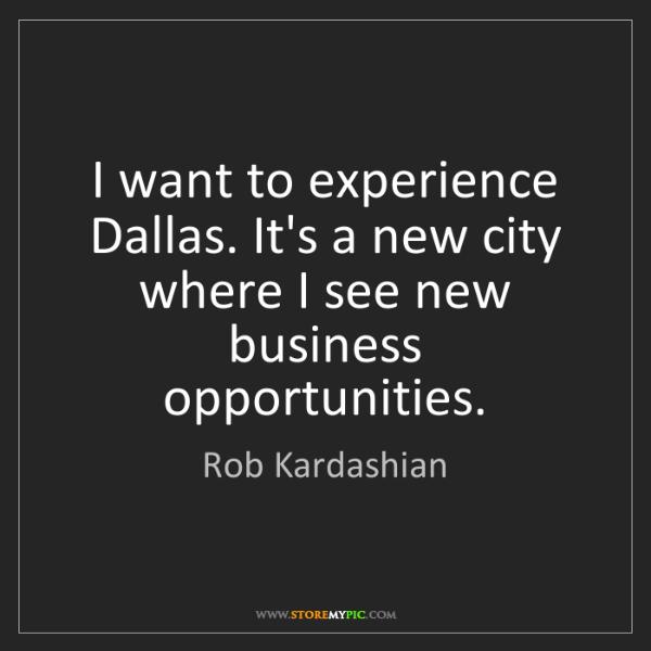Rob Kardashian: I want to experience Dallas. It's a new city where I...