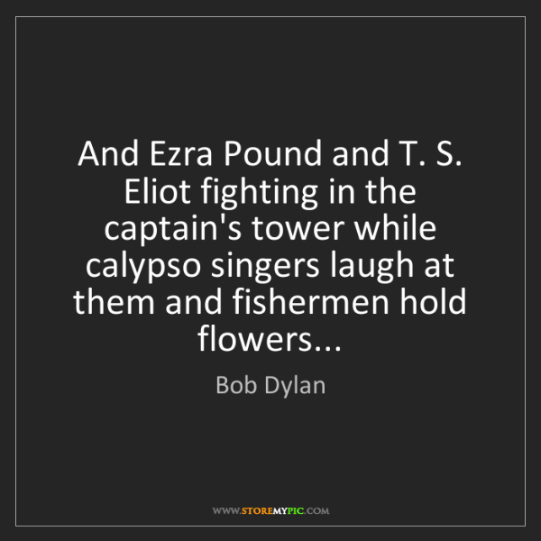 Bob Dylan: And Ezra Pound and T. S. Eliot fighting in the captain's...