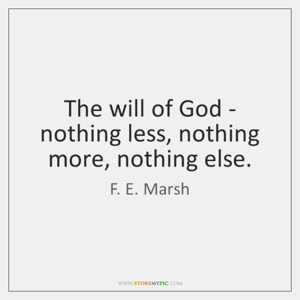 The will of God - nothing less, nothing more, nothing else.
