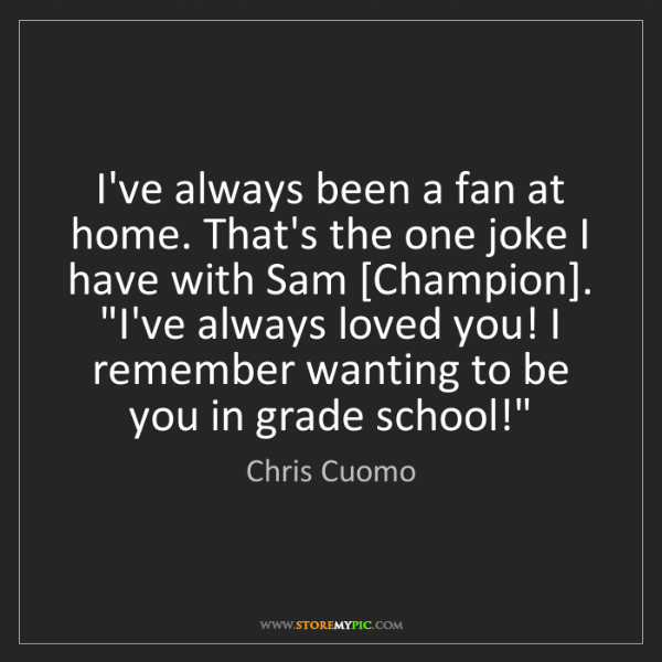 Chris Cuomo: I've always been a fan at home. That's the one joke I...