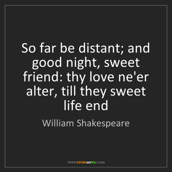 William Shakespeare: So far be distant; and good night, sweet friend: thy...