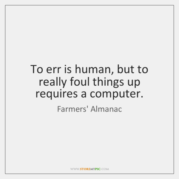 To err is human, but to really foul things up requires a ...
