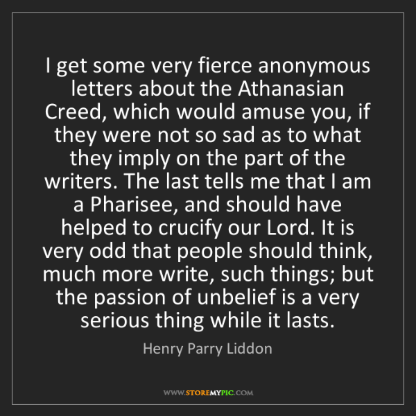 Henry Parry Liddon: I get some very fierce anonymous letters about the Athanasian...