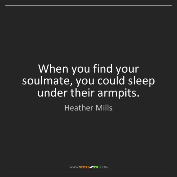 Heather Mills: When you find your soulmate, you could sleep under their...