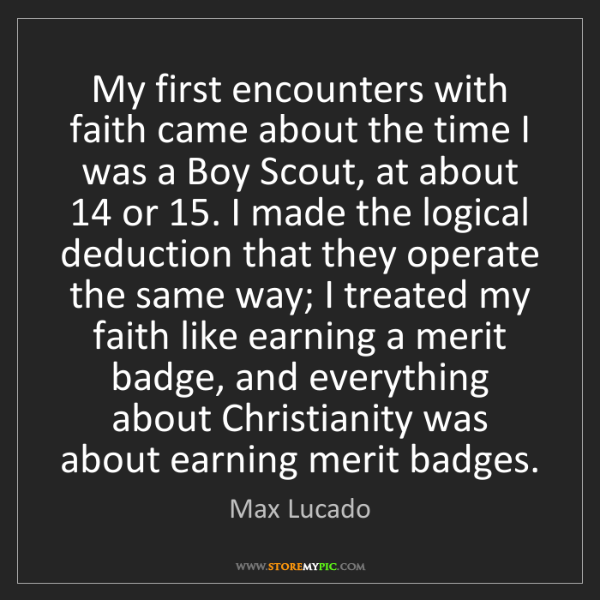 Max Lucado: My first encounters with faith came about the time I...
