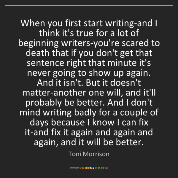 Toni Morrison: When you first start writing-and I think it's true for...