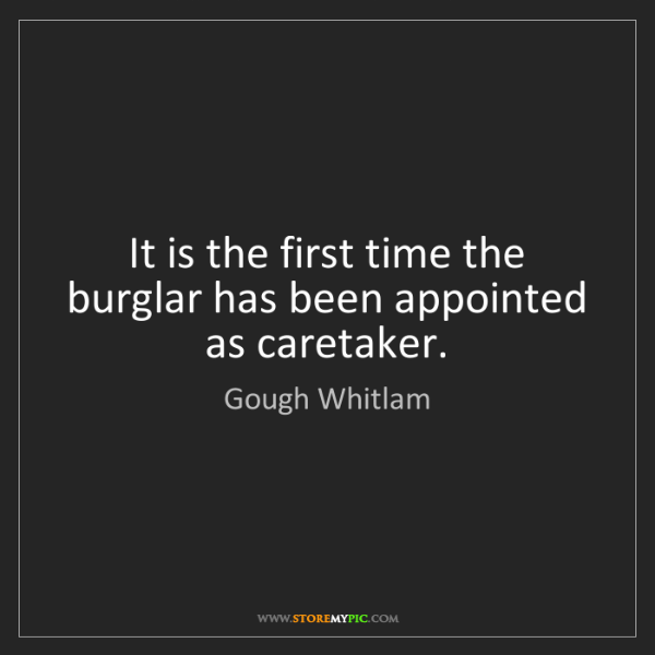 Gough Whitlam: It is the first time the burglar has been appointed as...