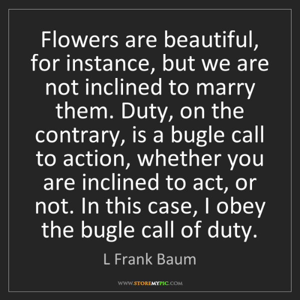 L Frank Baum: Flowers are beautiful, for instance, but we are not inclined...