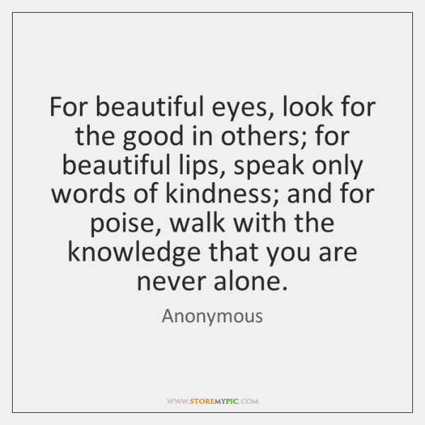 For beautiful eyes, look for the good in others; for beautiful lips, ...