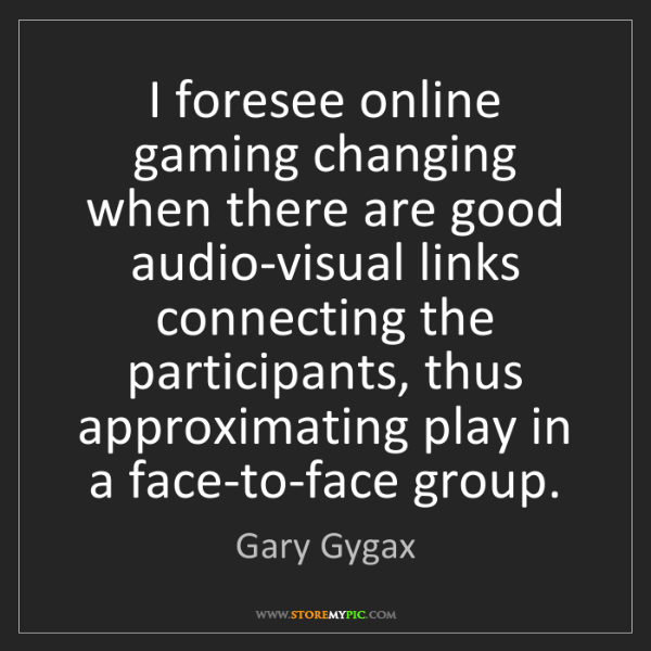 Gary Gygax: I foresee online gaming changing when there are good...