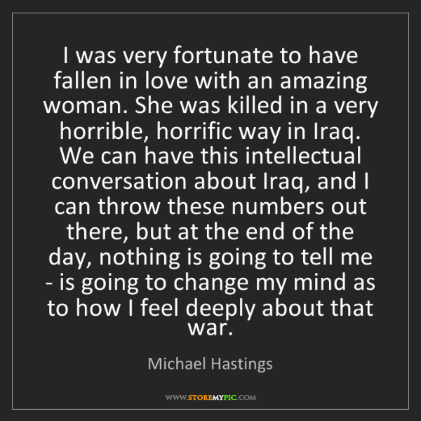 Michael Hastings: I was very fortunate to have fallen in love with an amazing...